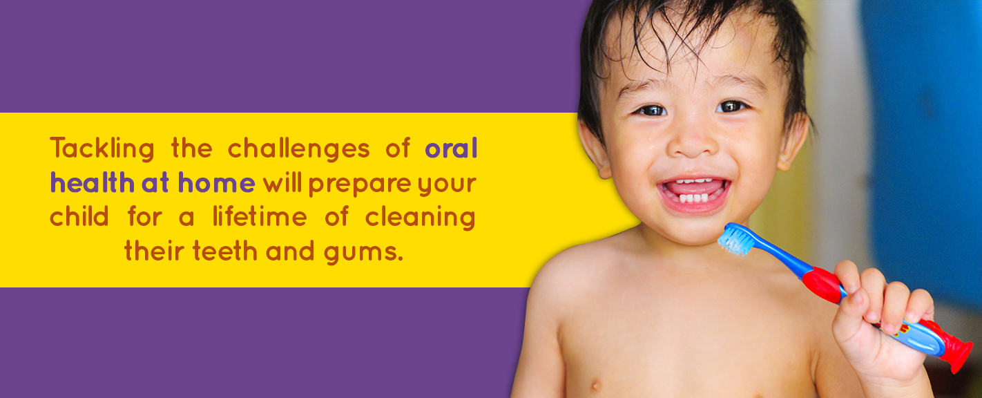 tackling the challenges of oral health at home will help prepare your child for a lifetime of cleaning their teeth and gums